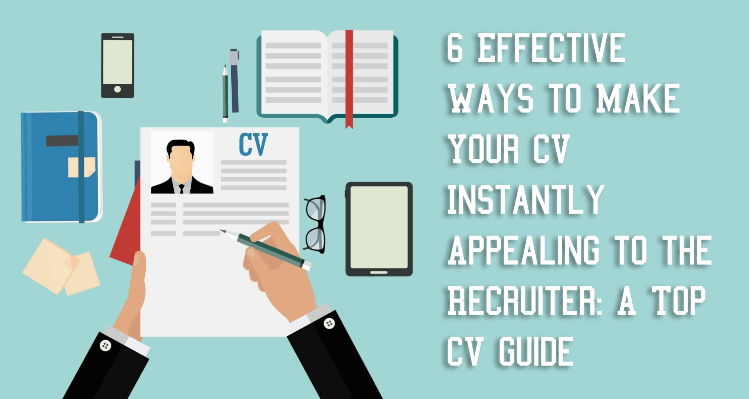Six effective ways you can instantly make your CV attractive in the eyes of the recruiter
